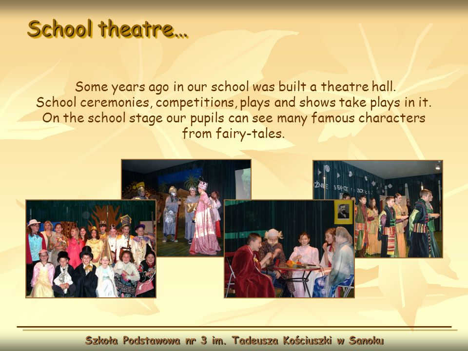 School theatre… Szkoła Podstawowa nr 3 im. Tadeusza Kościuszki w Sanoku Some years ago in our school was built a theatre hall. School ceremonies, comp