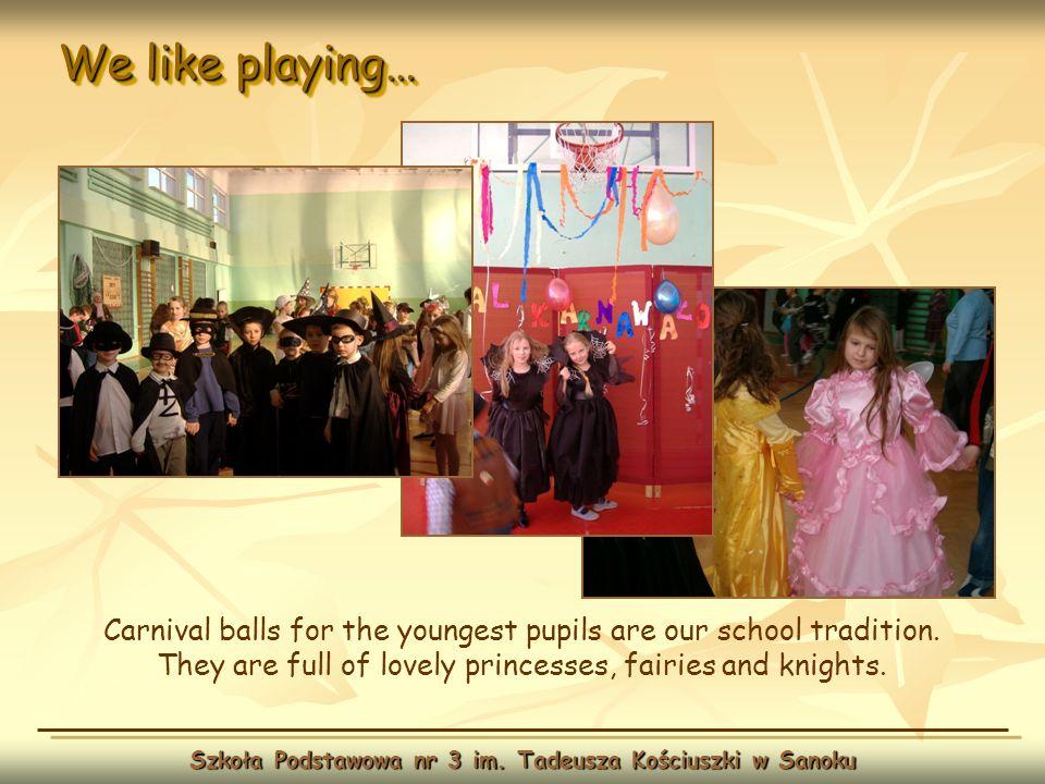We like playing… Szkoła Podstawowa nr 3 im. Tadeusza Kościuszki w Sanoku Carnival balls for the youngest pupils are our school tradition. They are ful