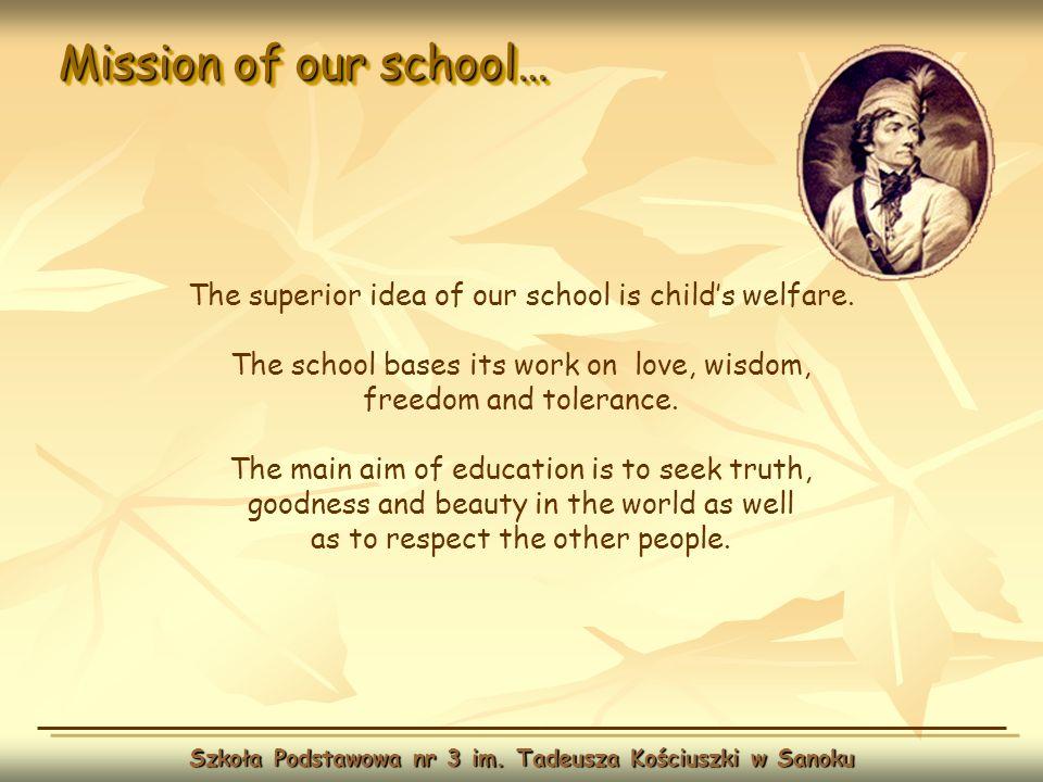 Mission of our school… Szkoła Podstawowa nr 3 im. Tadeusza Kościuszki w Sanoku The superior idea of our school is childs welfare. The school bases its