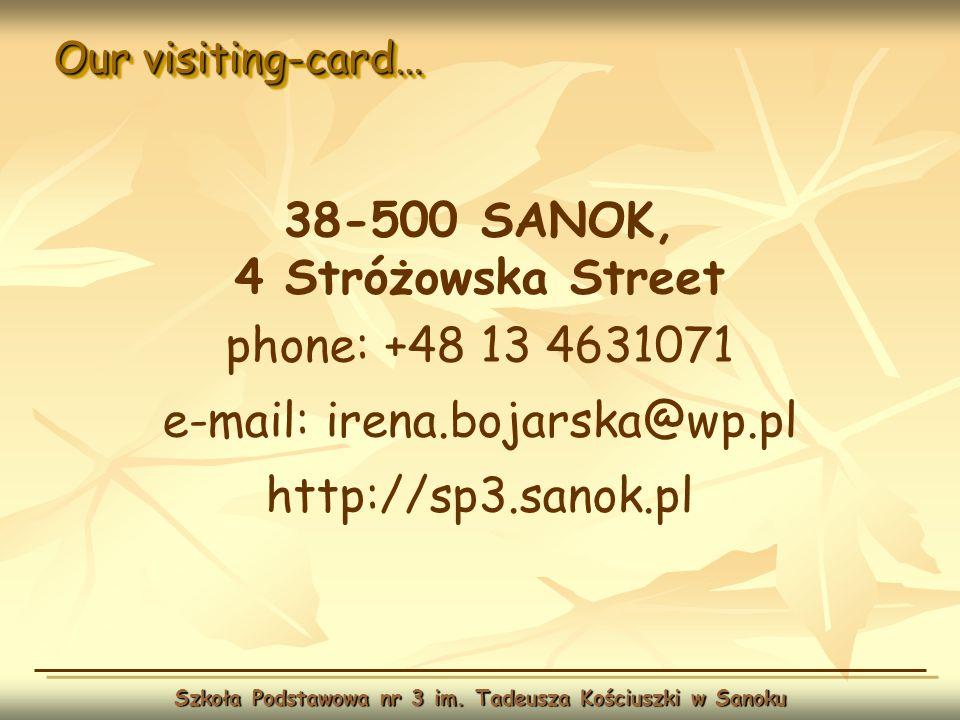 Our visiting-card… Szkoła Podstawowa nr 3 im. Tadeusza Kościuszki w Sanoku 38-500 SANOK, 4 Stróżowska Street phone: +48 13 4631071 e-mail: irena.bojar