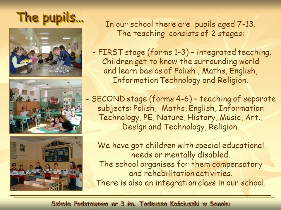 The pupils… Szkoła Podstawowa nr 3 im. Tadeusza Kościuszki w Sanoku In our school there are pupils aged 7-13. The teaching consists of 2 stages: - FIR