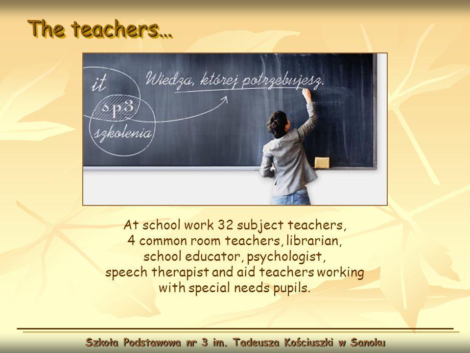 The teachers… Szkoła Podstawowa nr 3 im. Tadeusza Kościuszki w Sanoku At school work 32 subject teachers, 4 common room teachers, librarian, school ed