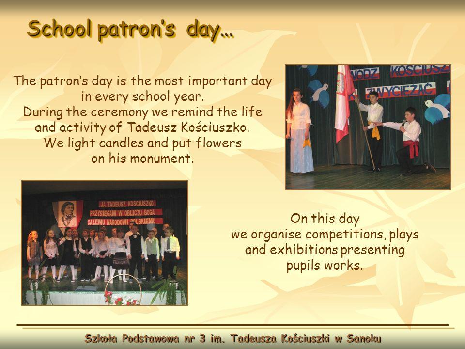 School patrons day… Szkoła Podstawowa nr 3 im. Tadeusza Kościuszki w Sanoku On this day we organise competitions, plays and exhibitions presenting pup