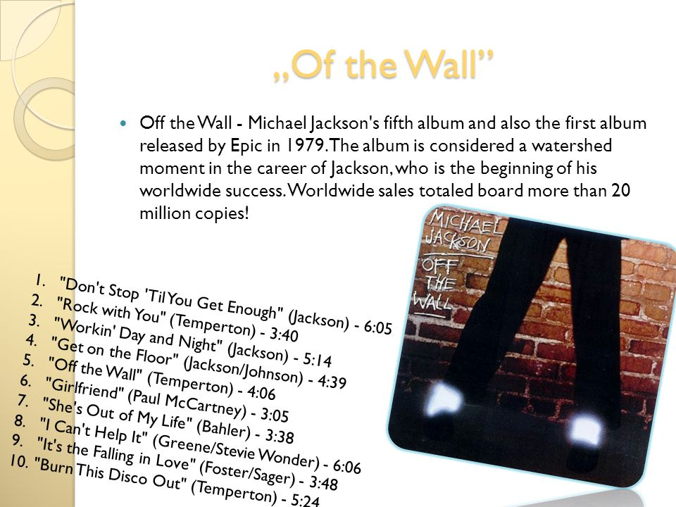 Of the Wall Off the Wall - Michael Jackson's fifth album and also the first album released by Epic in 1979. The album is considered a watershed moment