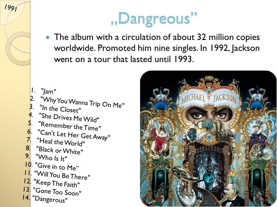 Dangreous The album with a circulation of about 32 million copies worldwide. Promoted him nine singles. In 1992, Jackson went on a tour that lasted un