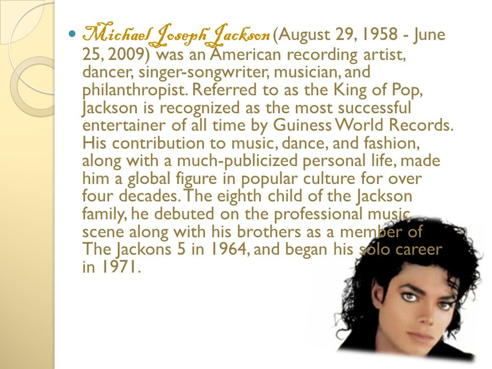 He began his musical career at age 7, as the lead singer of The Jackson family 5th The first solo album, Got to Be There released in 1971, while still a member of the group, which finally parted in 1984.
