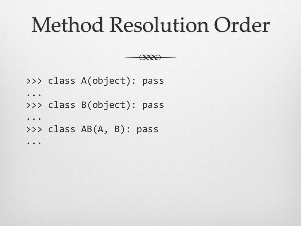 Method Resolution OrderMethod Resolution Order >>> class A(object): pass...