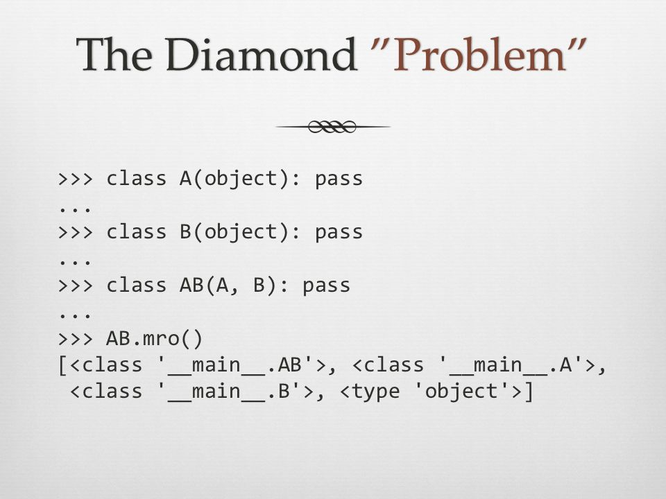 The Diamond ProblemThe Diamond Problem >>> class A(object): pass... >>> class B(object): pass... >>> class AB(A, B): pass... >>> AB.mro() [,,, ]