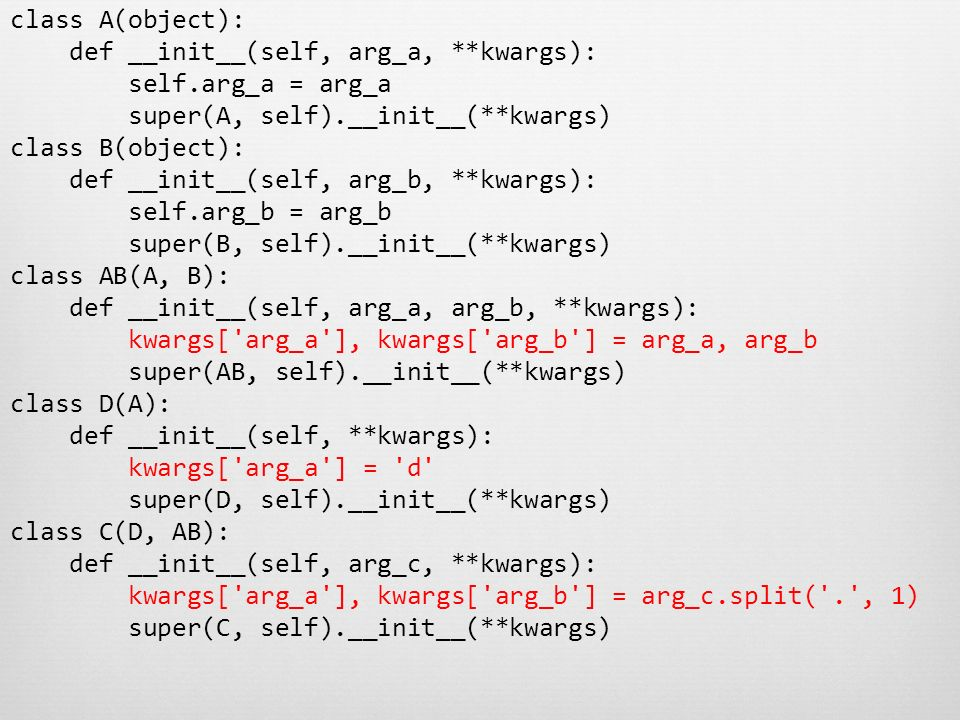 class A(object): def __init__(self, arg_a, **kwargs): self.arg_a = arg_a super(A, self).__init__(**kwargs) class B(object): def __init__(self, arg_b,