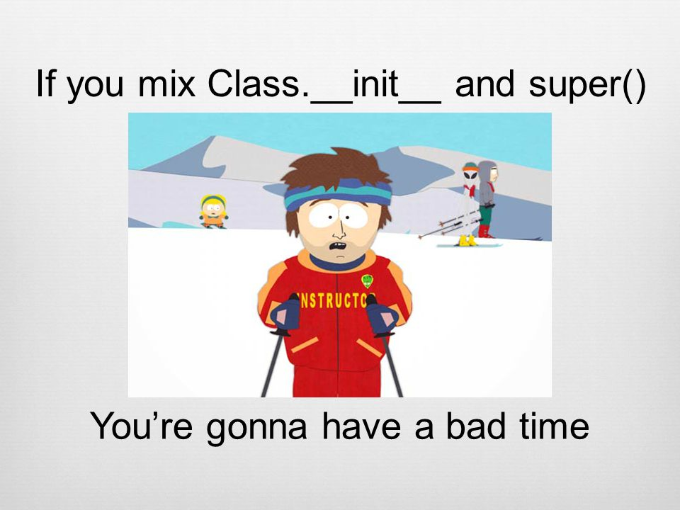 If you mix Class.__init__ and super() Youre gonna have a bad time