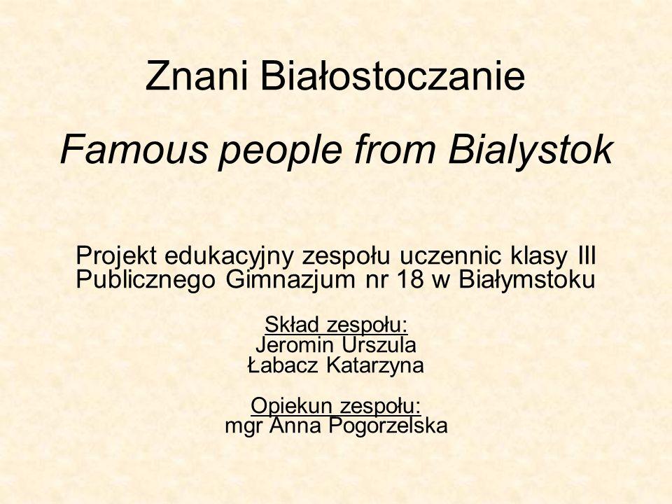 Znani Białostoczanie Famous people from Bialystok Projekt edukacyjny zespołu uczennic klasy III Publicznego Gimnazjum nr 18 w Białymstoku Skład zespoł