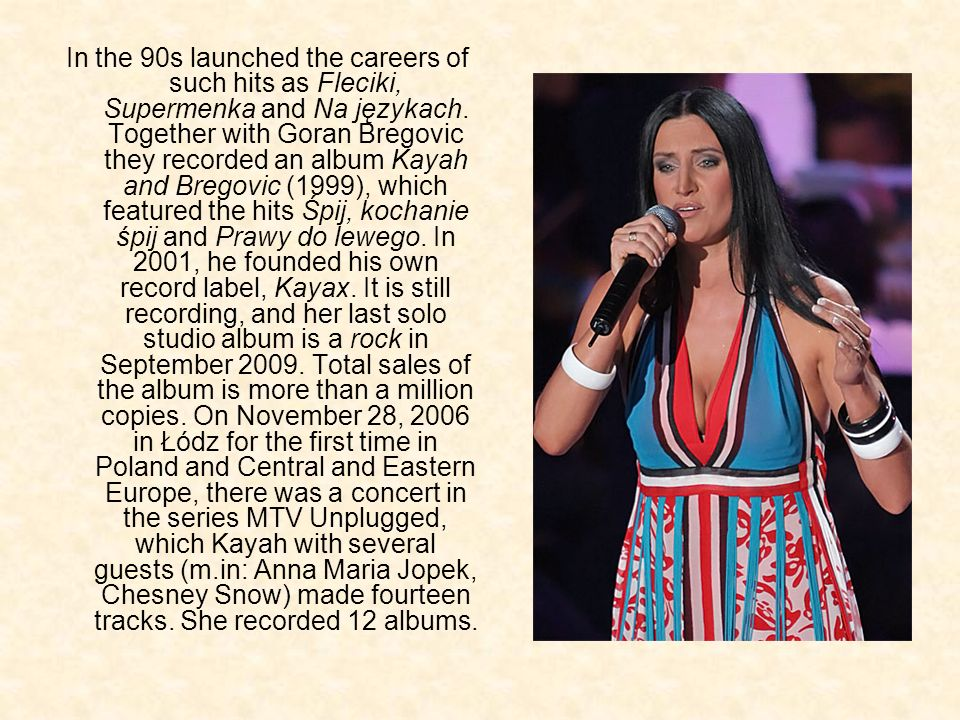 In the 90s launched the careers of such hits as Fleciki, Supermenka and Na językach. Together with Goran Bregovic they recorded an album Kayah and Bre