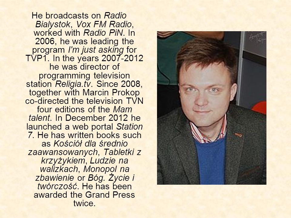 He broadcasts on Radio Bialystok, Vox FM Radio, worked with Radio PiN. In 2006, he was leading the program I'm just asking for TVP1. In the years 2007