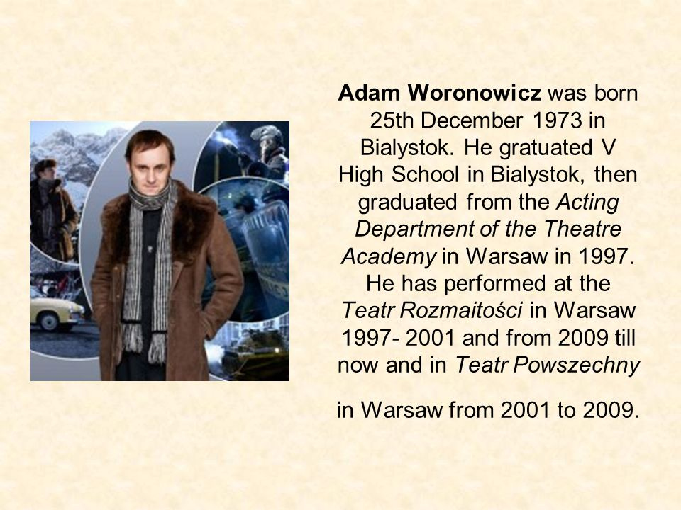 Adam Woronowicz was born 25th December 1973 in Bialystok. He gratuated V High School in Bialystok, then graduated from the Acting Department of the Th