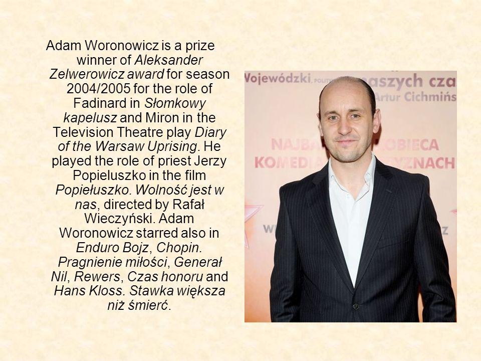 Adam Woronowicz is a prize winner of Aleksander Zelwerowicz award for season 2004/2005 for the role of Fadinard in Słomkowy kapelusz and Miron in the