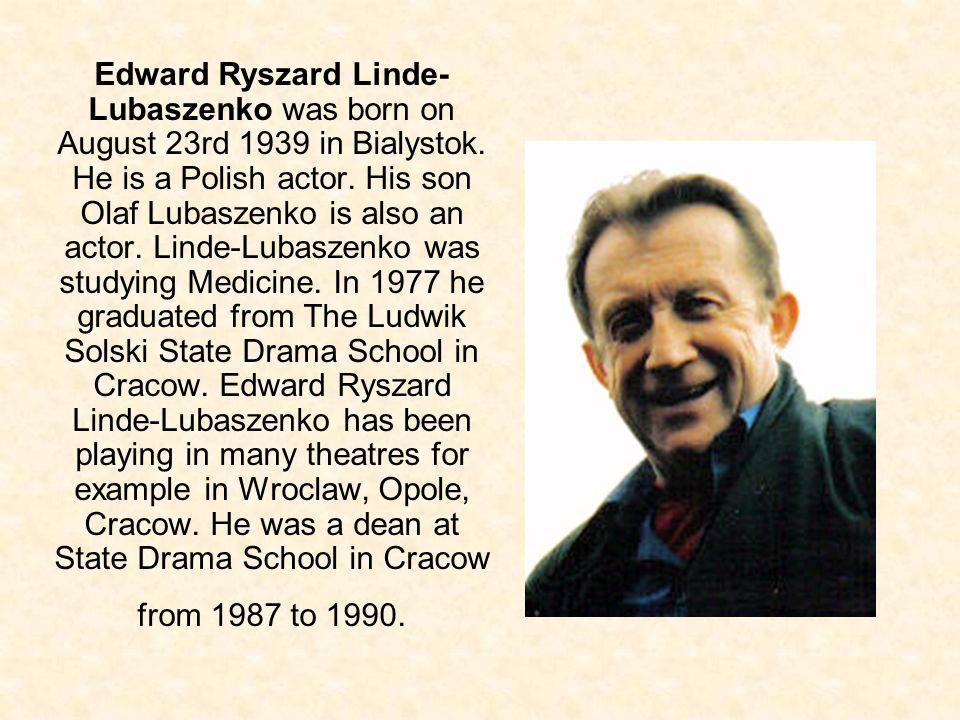 Edward Ryszard Linde- Lubaszenko was born on August 23rd 1939 in Bialystok. He is a Polish actor. His son Olaf Lubaszenko is also an actor. Linde-Luba
