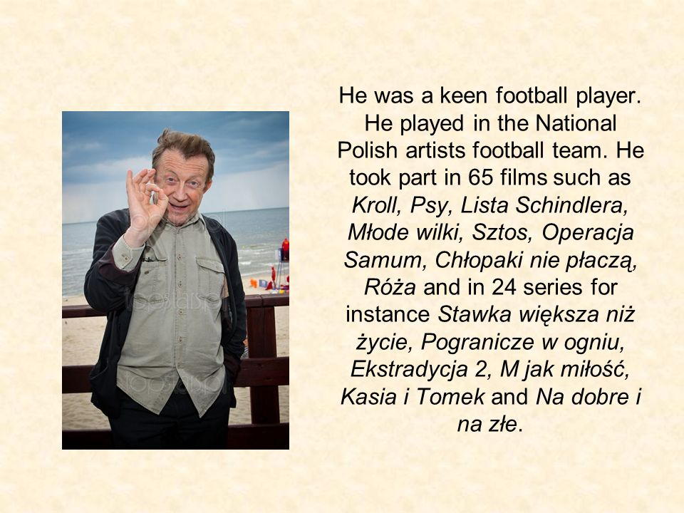 He was a keen football player. He played in the National Polish artists football team. He took part in 65 films such as Kroll, Psy, Lista Schindlera,