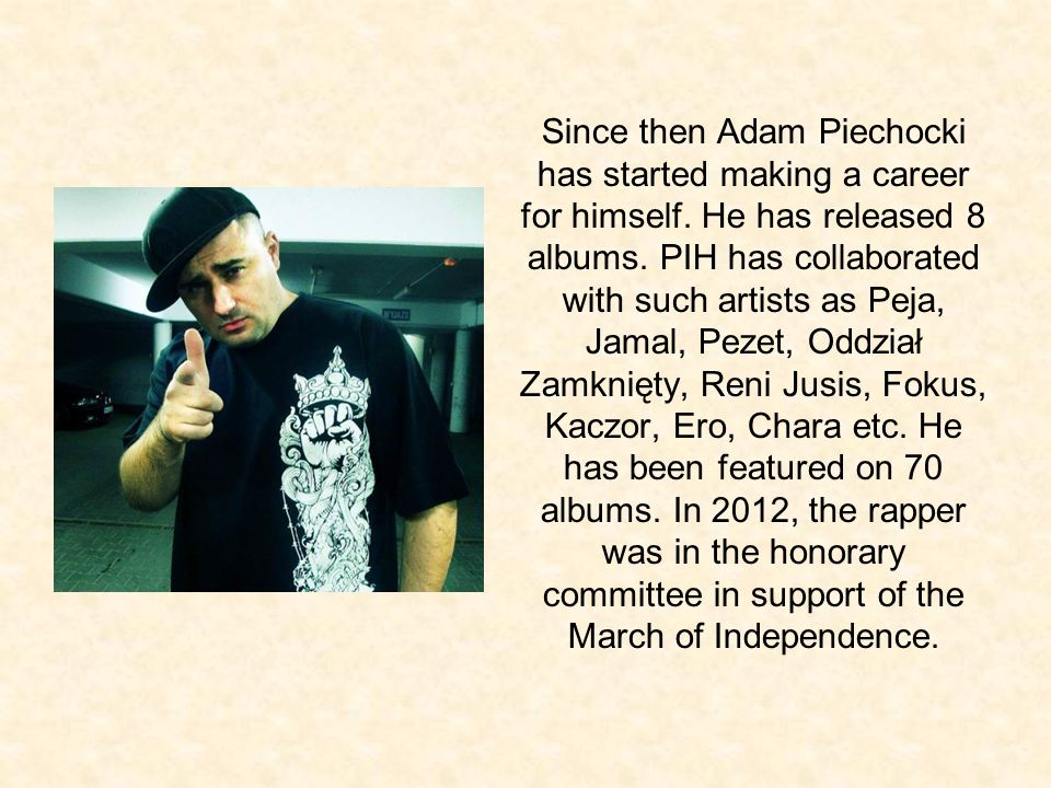 Since then Adam Piechocki has started making a career for himself. He has released 8 albums. PIH has collaborated with such artists as Peja, Jamal, Pe