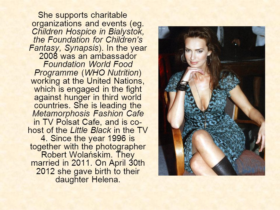 She supports charitable organizations and events (eg. Children Hospice in Bialystok, the Foundation for Children's Fantasy, Synapsis). In the year 200