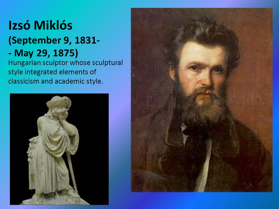 Izsó Miklós (September 9, May 29, 1875) Hungarian sculptor whose sculptural style integrated elements of classicism and academic style.
