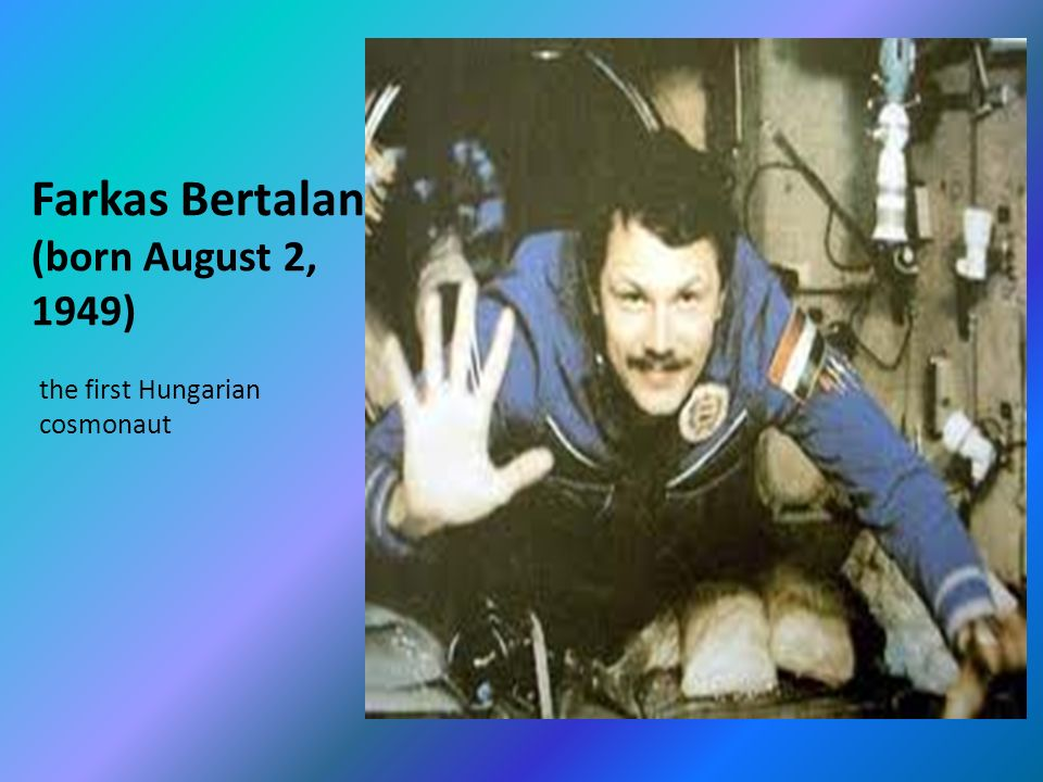 Farkas Bertalan (born August 2, 1949) the first Hungarian cosmonaut