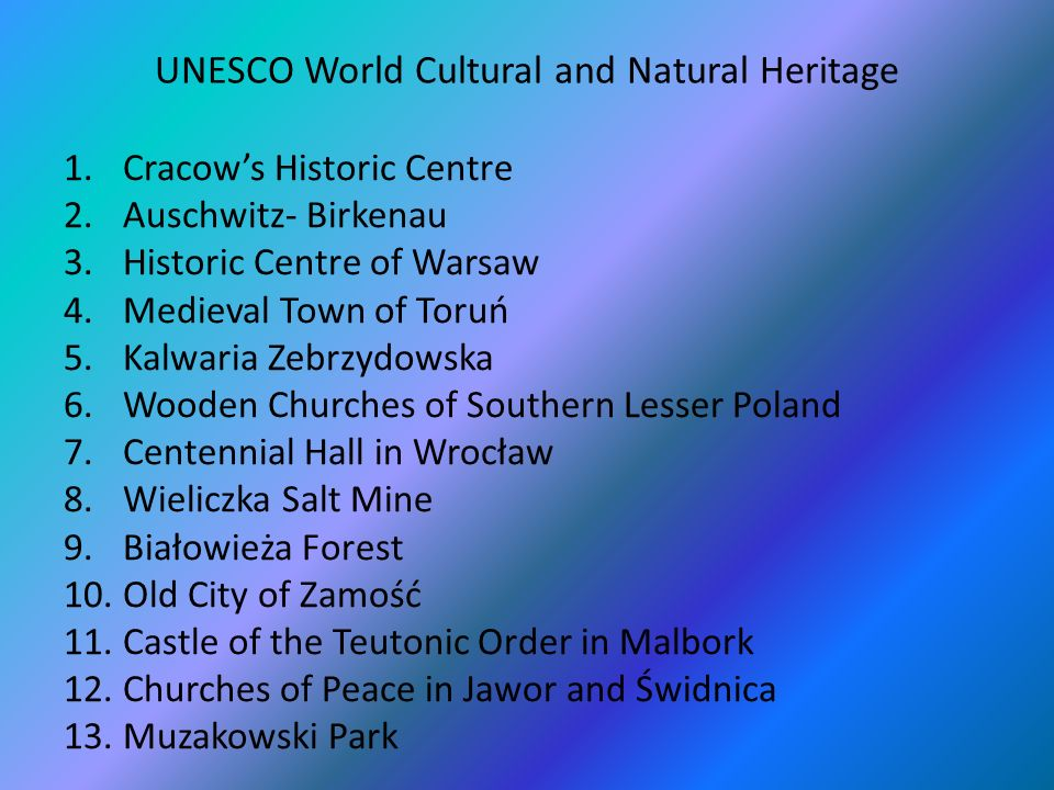 UNESCO World Cultural and Natural Heritage 1.Cracows Historic Centre 2.Auschwitz- Birkenau 3.Historic Centre of Warsaw 4.Medieval Town of Toruń 5.Kalwaria Zebrzydowska 6.Wooden Churches of Southern Lesser Poland 7.Centennial Hall in Wrocław 8.Wieliczka Salt Mine 9.Białowieża Forest 10.Old City of Zamość 11.Castle of the Teutonic Order in Malbork 12.Churches of Peace in Jawor and Świdnica 13.Muzakowski Park