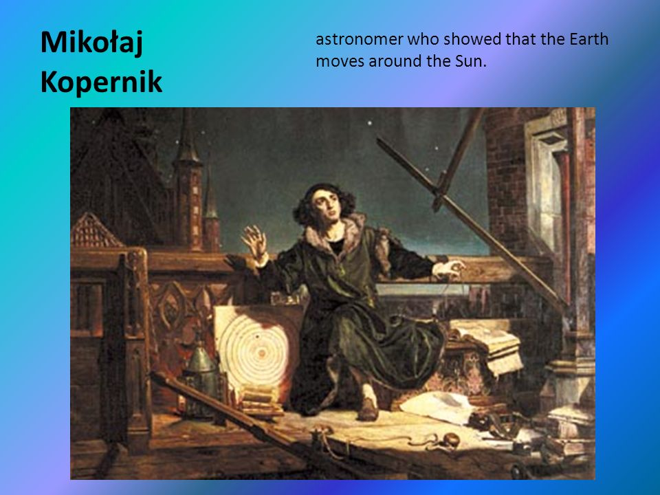 Mikołaj Kopernik astronomer who showed that the Earth moves around the Sun.