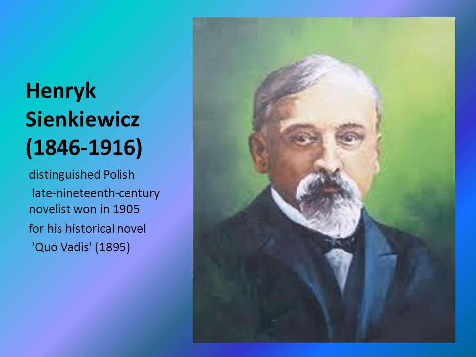 Henryk Sienkiewicz ( ) distinguished Polish late-nineteenth-century novelist won in 1905 for his historical novel Quo Vadis (1895)