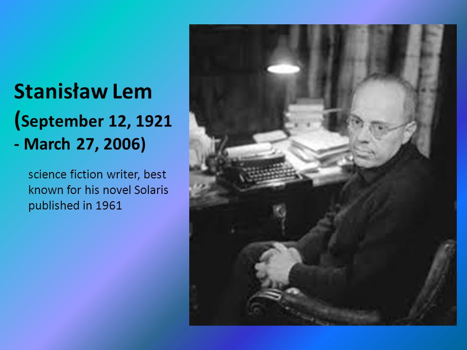Stanisław Lem ( September 12, March 27, 2006) science fiction writer, best known for his novel Solaris published in 1961
