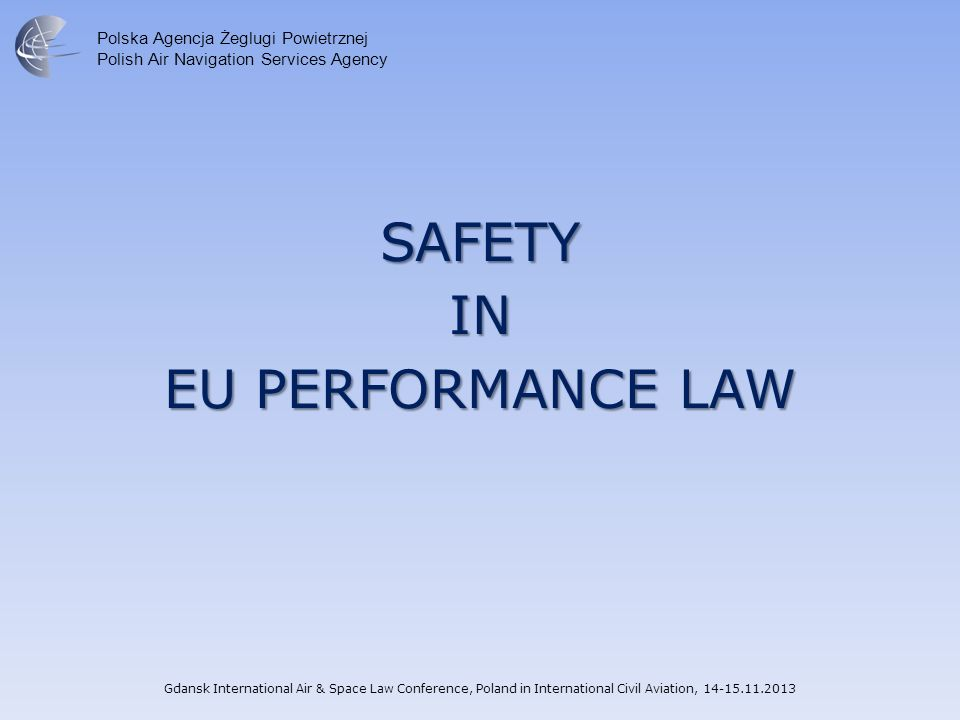 Polska Agencja Żeglugi Powietrznej Polish Air Navigation Services Agency SAFETYIN EU PERFORMANCE LAW Gdansk International Air & Space Law Conference, Poland in International Civil Aviation, 14-15.11.2013