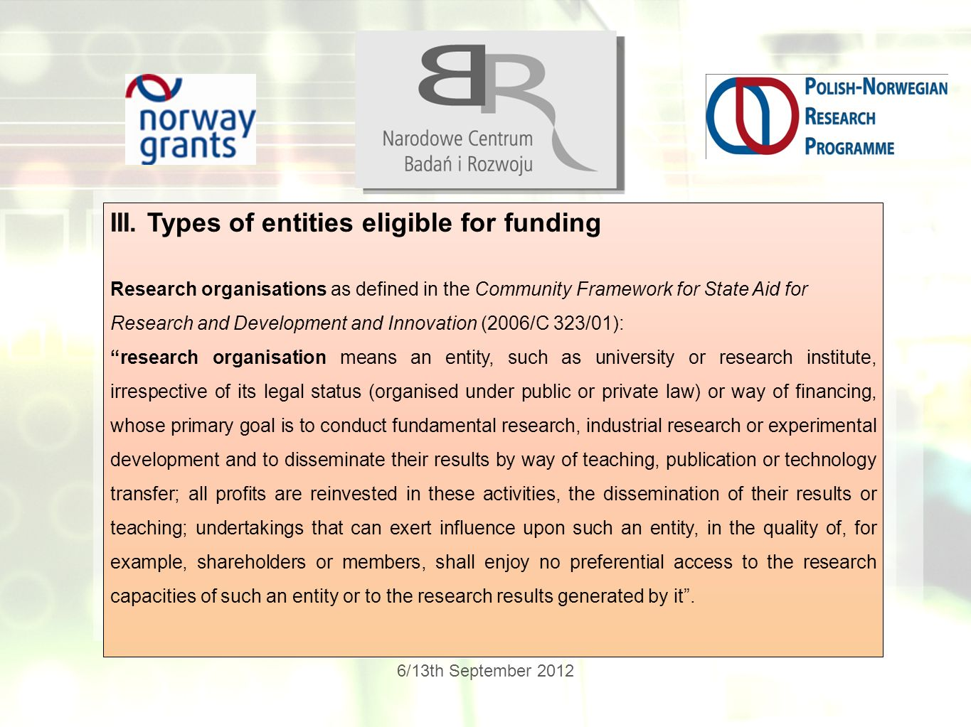 6/13th September 2012 III. Types of entities eligible for funding Research organisations as defined in the Community Framework for State Aid for Resea