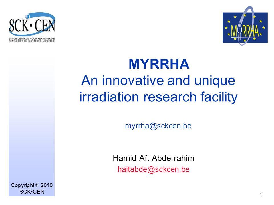 11 Hamid Aït Abderrahim haitabde@sckcen.be Copyright © 2010 SCKCEN MYRRHA An innovative and unique irradiation research facility myrrha@sckcen.be