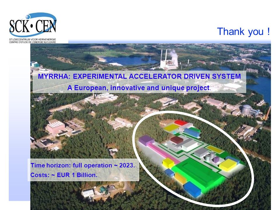 37 Thank you ! MYRRHA: EXPERIMENTAL ACCELERATOR DRIVEN SYSTEM A European, innovative and unique project. Time horizon: full operation ~ 2023. Costs: ~