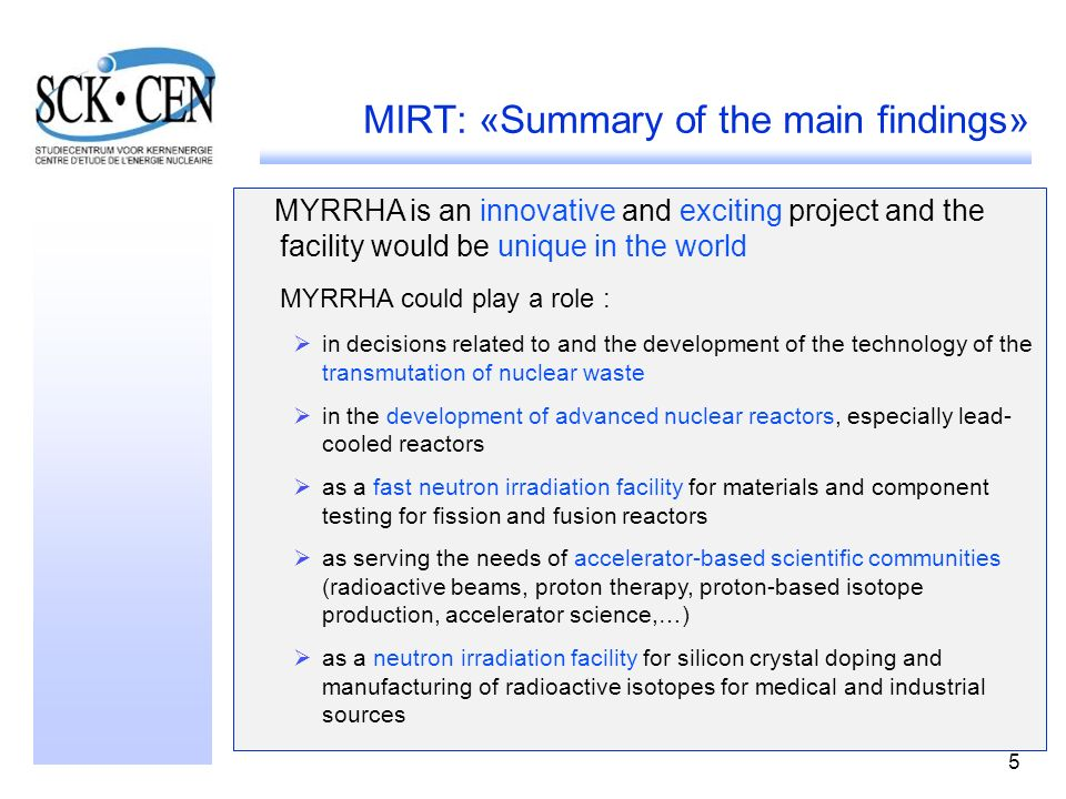 5 MIRT: «Summary of the main findings» MYRRHA is an innovative and exciting project and the facility would be unique in the world MYRRHA could play a role : in decisions related to and the development of the technology of the transmutation of nuclear waste in the development of advanced nuclear reactors, especially lead- cooled reactors as a fast neutron irradiation facility for materials and component testing for fission and fusion reactors as serving the needs of accelerator-based scientific communities (radioactive beams, proton therapy, proton-based isotope production, accelerator science,…) as a neutron irradiation facility for silicon crystal doping and manufacturing of radioactive isotopes for medical and industrial sources