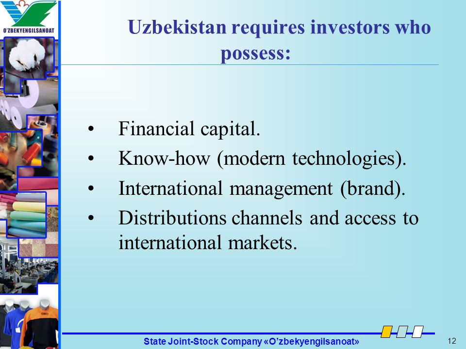 State Joint-Stock Company «Ozbekyengilsanoat» 12 Ozbekyengilsanoat Uzbekistan requires investors who possess: Financial capital. Know-how (modern tech