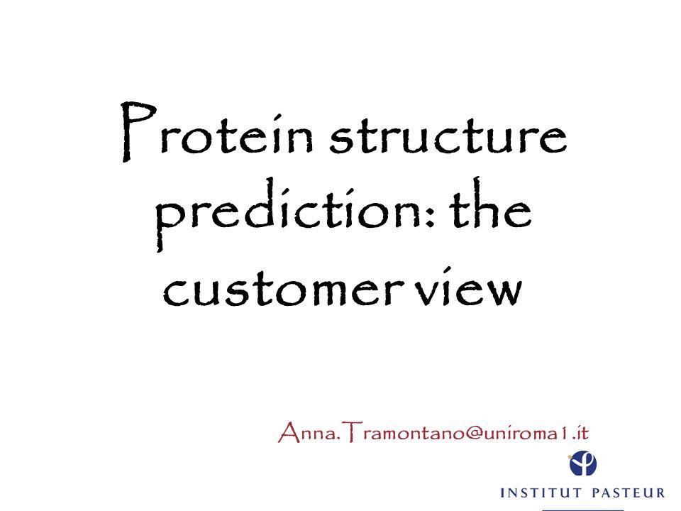 Protein structure prediction: the customer view Anna.Tramontano@uniroma1.it