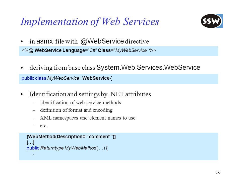 16 Implementation of Web Services public class MyWebService : WebService { deriving from base class System.Web.Services.WebService [WebMethod(Descript
