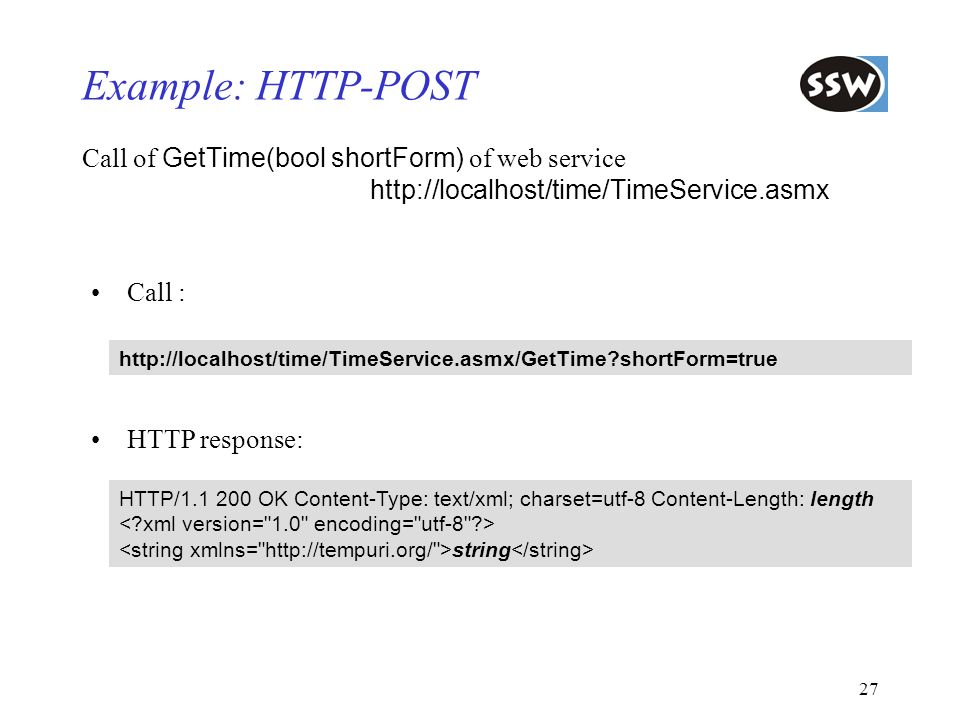 27 Example: HTTP-POST Call of GetTime(bool shortForm) of web service http://localhost/time/TimeService.asmx http://localhost/time/TimeService.asmx/Get