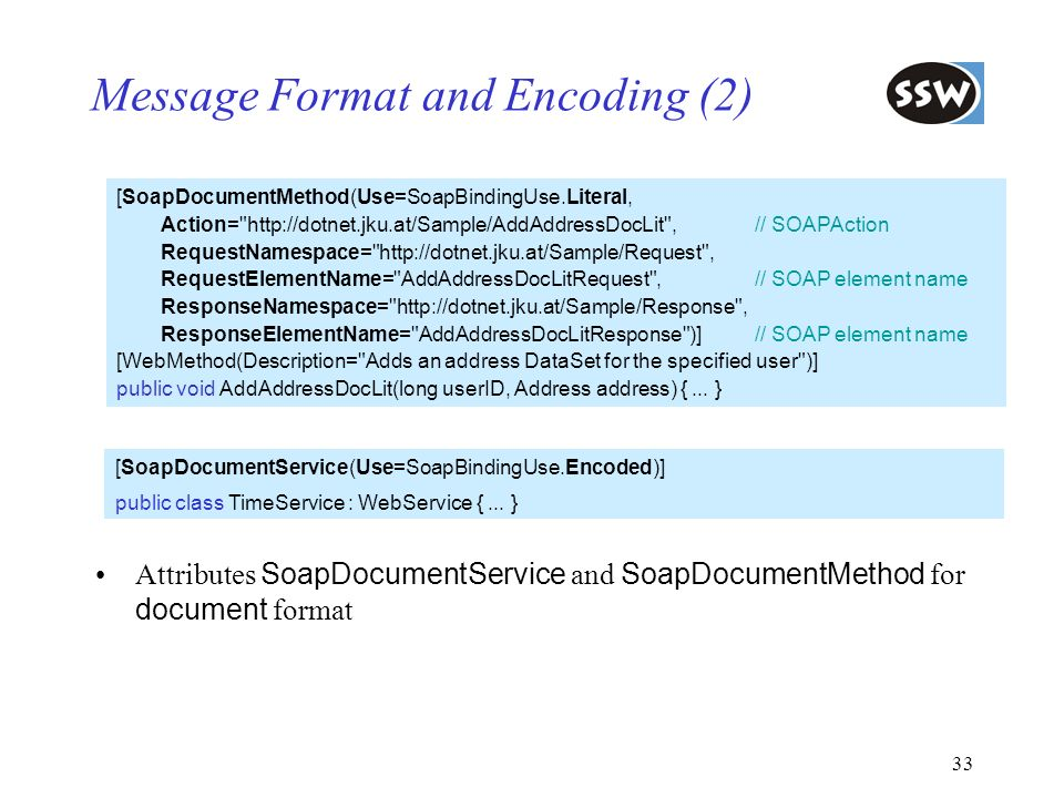 33 Message Format and Encoding (2) Attributes SoapDocumentService and SoapDocumentMethod for document format [SoapDocumentMethod(Use=SoapBindingUse.Li