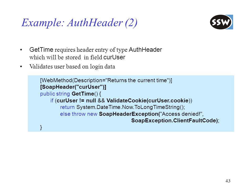 43 Example: AuthHeader (2) GetTime requires header entry of type AuthHeader which will be stored in field curUser Validates user based on login data [
