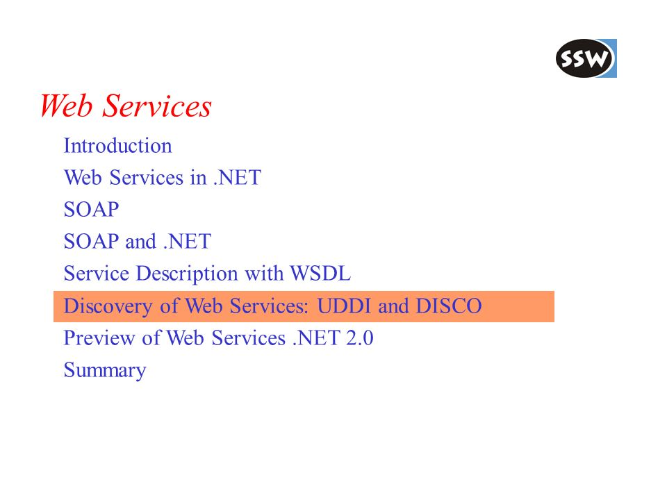 Web Services Introduction Web Services in.NET SOAP SOAP and.NET Service Description with WSDL Discovery of Web Services: UDDI and DISCO Preview of Web