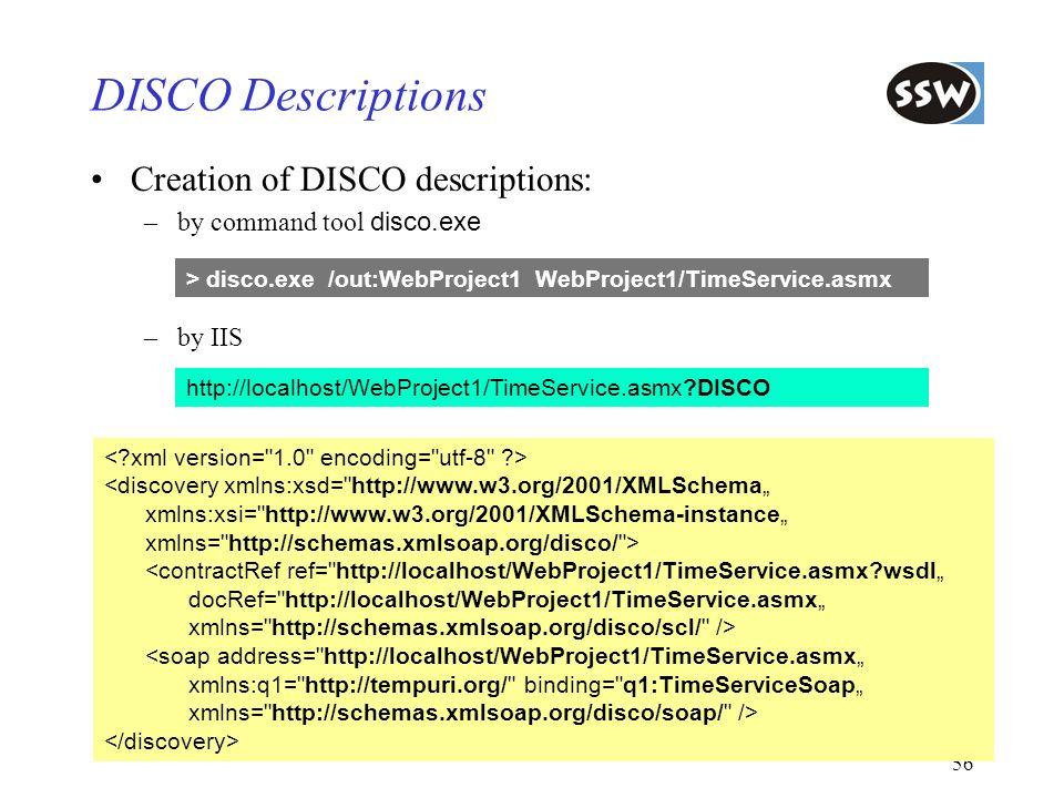 56 DISCO Descriptions Creation of DISCO descriptions: –by command tool disco.exe –by IIS http://localhost/WebProject1/TimeService.asmx?DISCO > disco.e