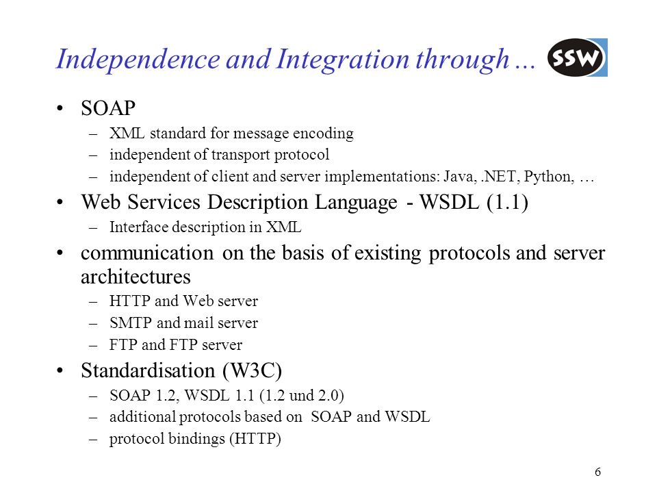 6 Independence and Integration through... SOAP –XML standard for message encoding –independent of transport protocol –independent of client and server
