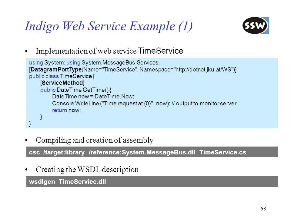 63 Indigo Web Service Example (1) Implementation of web service TimeService using System; using System.MessageBus.Services; [DatagramPortType(Name=