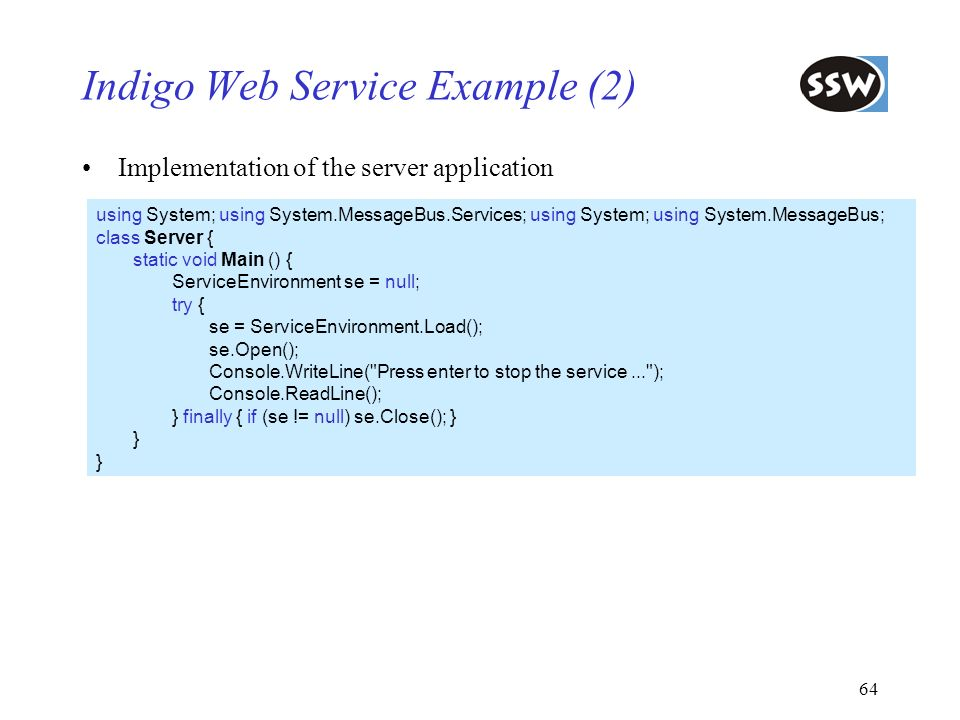 64 Indigo Web Service Example (2) Implementation of the server application using System; using System.MessageBus.Services; using System; using System.