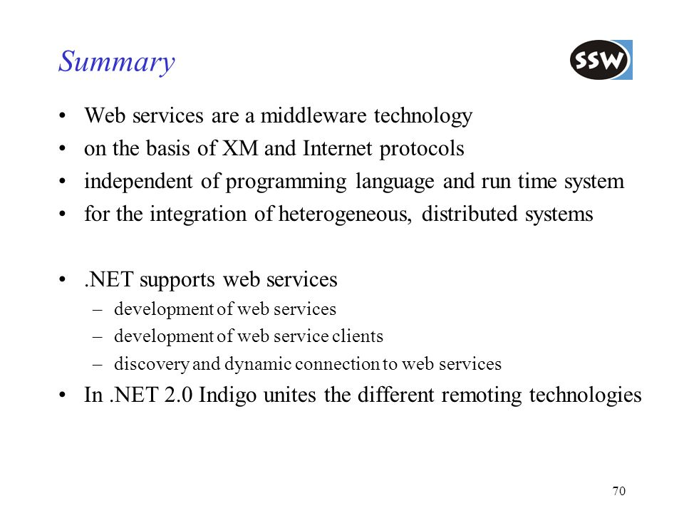 70 Summary Web services are a middleware technology on the basis of XM and Internet protocols independent of programming language and run time system