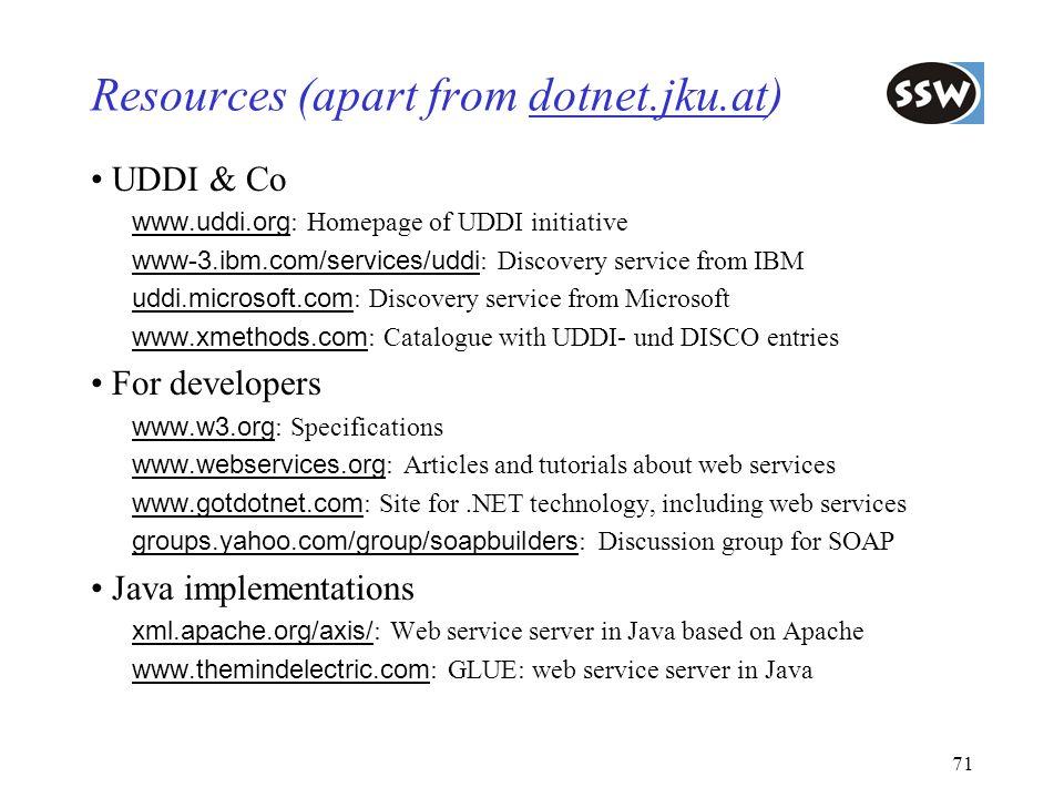71 Resources (apart from dotnet.jku.at) UDDI & Co www.uddi.org : Homepage of UDDI initiative www-3.ibm.com/services/uddi : Discovery service from IBM