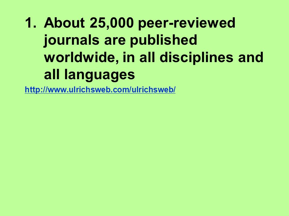 1.About 25,000 peer-reviewed journals are published worldwide, in all disciplines and all languages http://www.ulrichsweb.com/ulrichsweb/