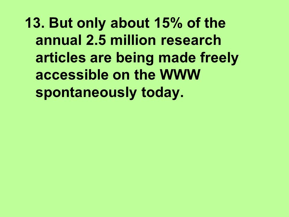13. But only about 15% of the annual 2.5 million research articles are being made freely accessible on the WWW spontaneously today.