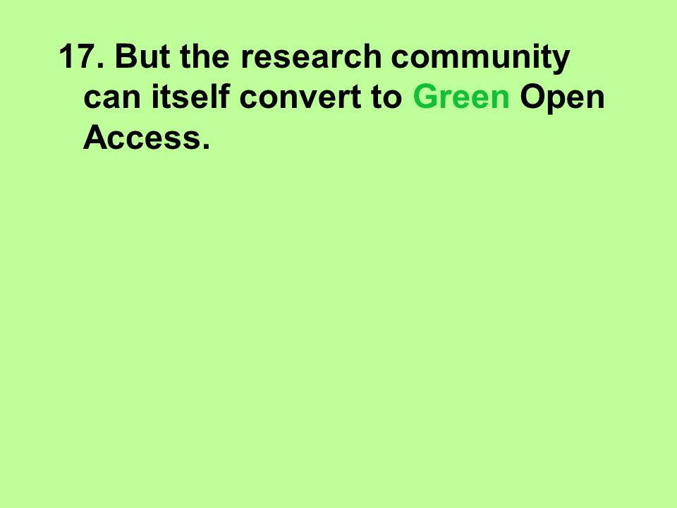 17. But the research community can itself convert to Green Open Access.